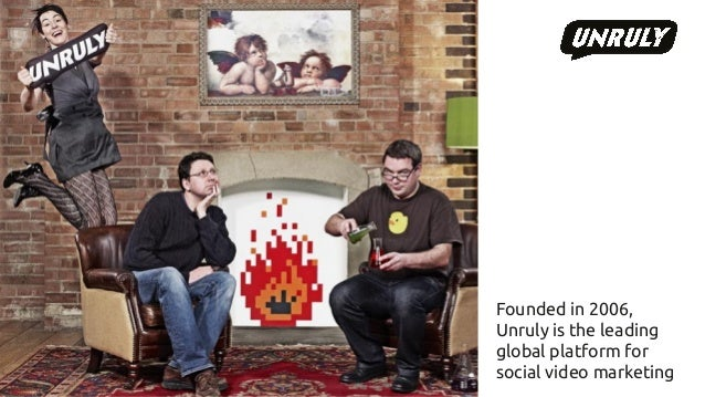 Founded in 2006,  Unruly is the leading  global platform for  social video marketing