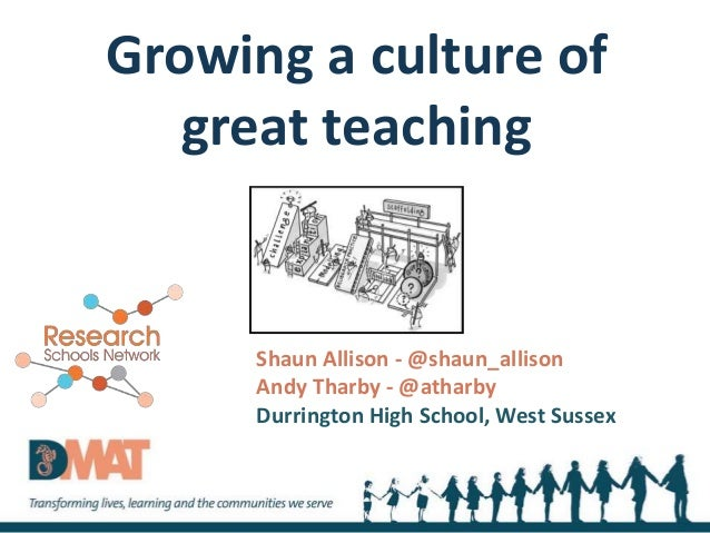 Growing a culture of great teaching Shaun Allison - @shaun_allison Andy Tharby - @atharby Durrington High School, West Sus...