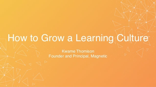 How to Grow a Learning Culture Kwame Thomison Founder and Principal, Magnetic