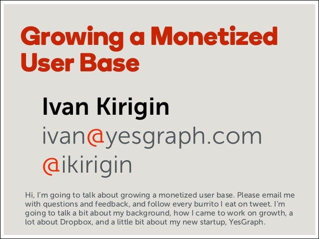 Growing a Monetized User Base Ivan Kirigin ivan@yesgraph.com @ikirigin Hi, I'm going to talk about growing a monetized use...