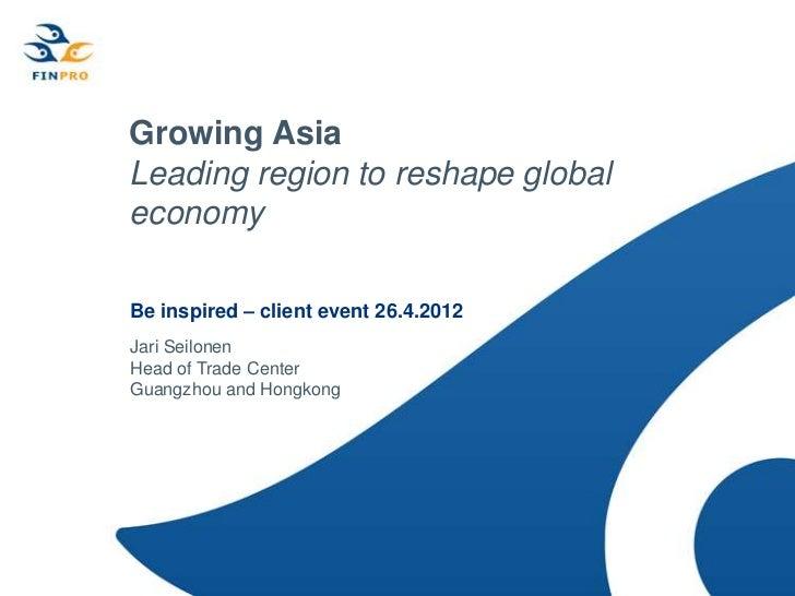 Growing AsiaLeading region to reshape globaleconomyBe inspired – client event 26.4.2012Jari SeilonenHead of Trade CenterGu...