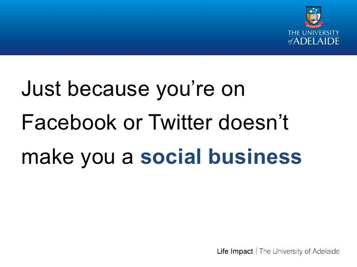 Just because you're onFacebook or Twitter doesn'tmake you a social business