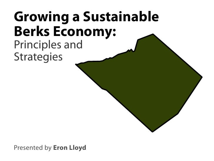 Growing a Sustainable Berks Economy: Principles and Strategies     Presented by Eron Lloyd