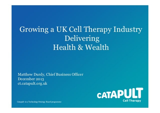 Growing a UK Cell Therapy Industry Delivering Health & Wealth  Matthew Durdy, Chief Business Officer December 2013 ct.cata...