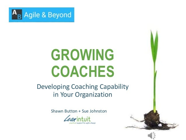 GROWING COACHES Developing Coaching Capability in Your Organization Shawn Button + Sue Johnston