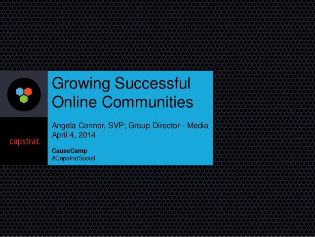 Growing Successful Online Communities Angela Connor, SVP; Group Director - Media April 4, 2014 CauseCamp #CapstratSocial