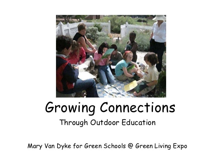 Growing Connections Through Outdoor Education Mary Van Dyke for Green Schools @ Green Living Expo