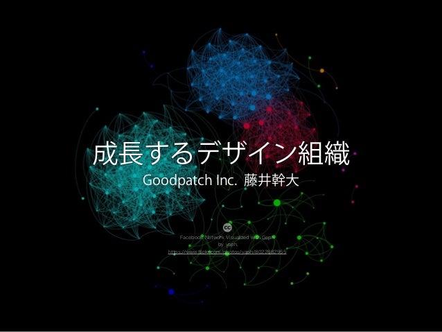 成長するデザイン組織 Goodpatch Inc. 藤井幹大 Facebook Network Visualized with Geph by yaph, https://www.flickr.com/photos/yaph/8022682955