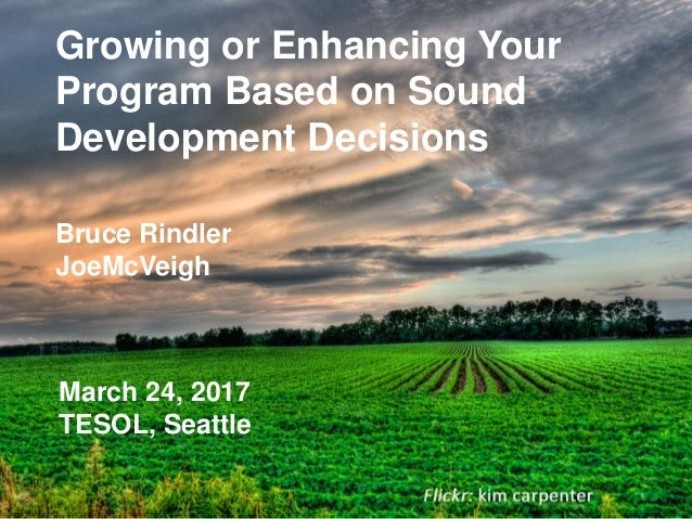 Growing or Enhancing Your Program Based on Sound Development Decisions Bruce Rindler JoeMcVeigh March 24, 2017 TESOL, Seat...