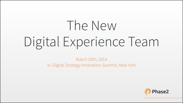 The New Digital Experience Team March 20th, 2014 ie. Digital Strategy Innovation Summit, New York