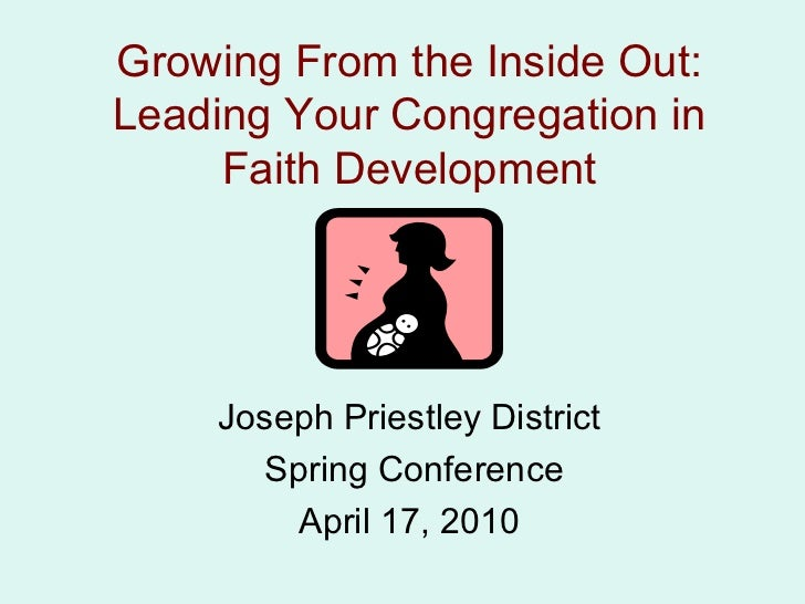 Growing From the Inside Out: Leading Your Congregation in Faith Development Joseph Priestley District Spring Conference Ap...