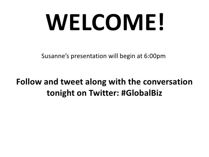 WELCOME!<br />Susanne's presentation will begin at 6:00pm<br />Follow and tweet along with the conversation tonight on Twi...