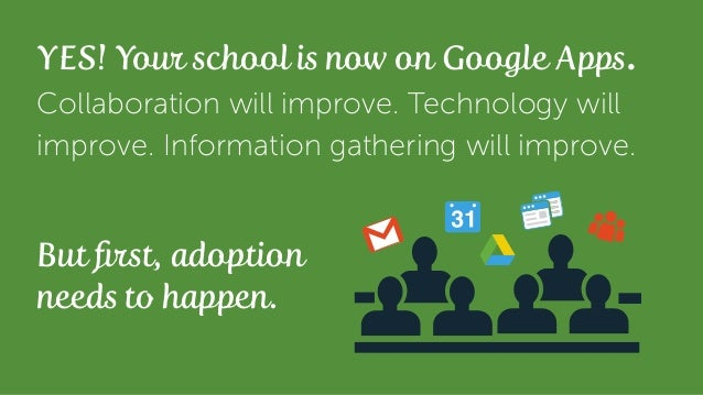 Collaboration will improve. Technology will improve. Information gathering will improve. YES! Your school is now on Google...