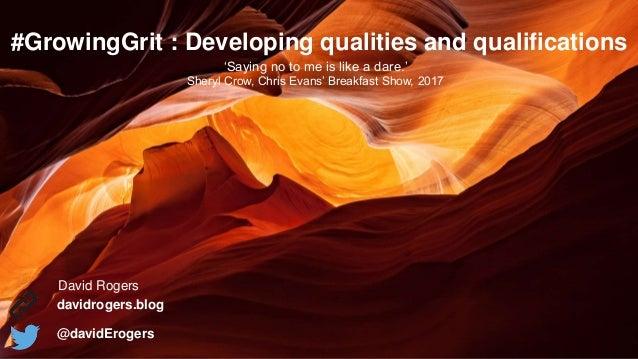 @davidErogers #GrowingGrit : Developing qualities and qualifications davidrogers.blog @davidErogers David Rogers 'Saying n...