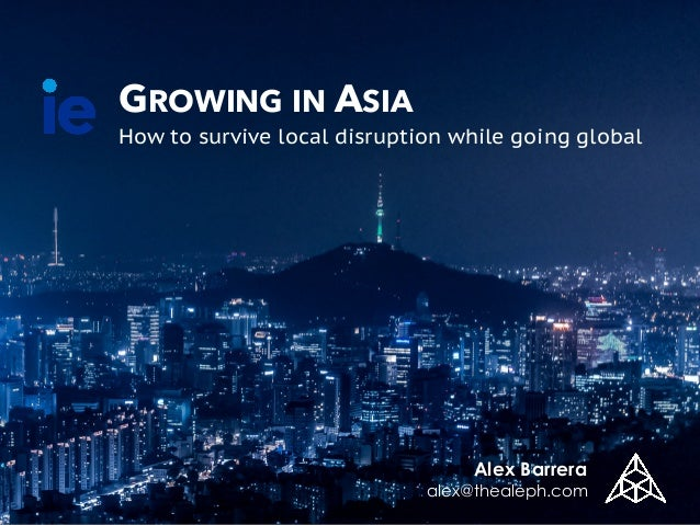 GROWING IN ASIA How to survive local disruption while going global Alex Barrera alex@thealeph.com