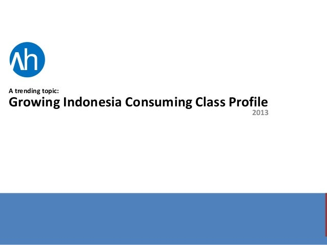 V  h  A trending topic:  Growing Indonesia Consuming Class Profile  2013