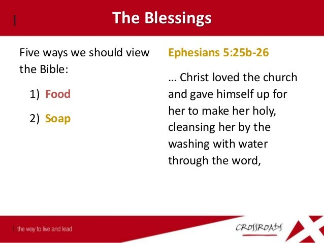 The Blessings Five ways we should view the Bible: 1) Food 2) Soap A Bible that is falling apart probably belongs to someon...