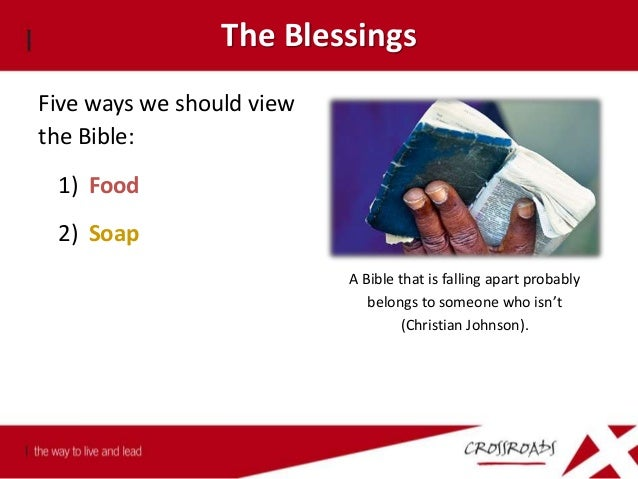 The Blessings Five ways we should view the Bible: 1) Food 2) Soap 3) Light Psalm 119:105 Your word is a lamp to my feet, a...