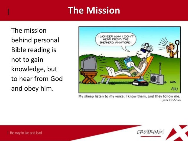 The Mission The motivation behind personal Bible reading is not to gain knowledge, but to hear from God and obey him. Deut...