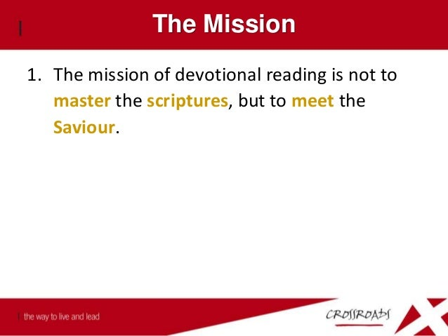 The Mission 1. The mission of devotional reading is not to master the scriptures, but to meet the Saviour. 2. We can state...