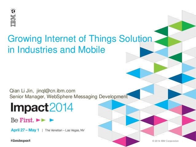 © 2014 IBM Corporation Growing Internet of Things Solution in Industries and Mobile Qian Li Jin, jinql@cn.ibm.com Senior M...