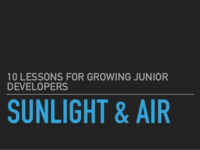 SUNLIGHT & AIR 10 LESSONS FOR GROWING JUNIOR DEVELOPERS