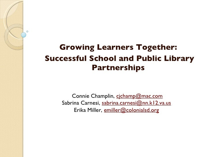 Growing Learners Together: Successful School and Public Library Partnerships Connie Champlin,  [email_address] Sabrina...