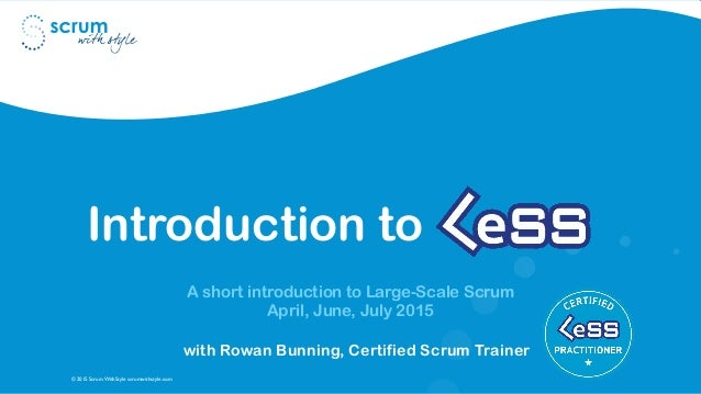 © 2015 Scrum WithStyle scrumwithstyle.com Introduction to A short introduction to Large-Scale Scrum April, June, July 2015...