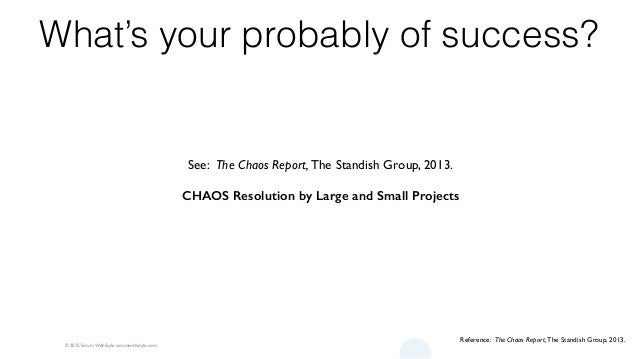 © 2015 Scrum WithStyle scrumwithstyle.com What's your probably of success? Reference: The Chaos Report, The Standish Group...