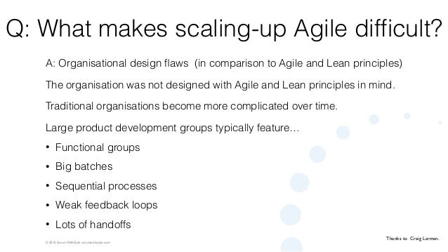 © 2015 Scrum WithStyle scrumwithstyle.com Q: What makes scaling-up Agile difficult? A: Organisational design flaws (in compa...