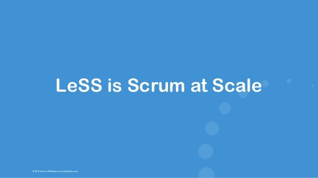 © 2015 Scrum WithStyle scrumwithstyle.com LeSS is Scrum at Scale