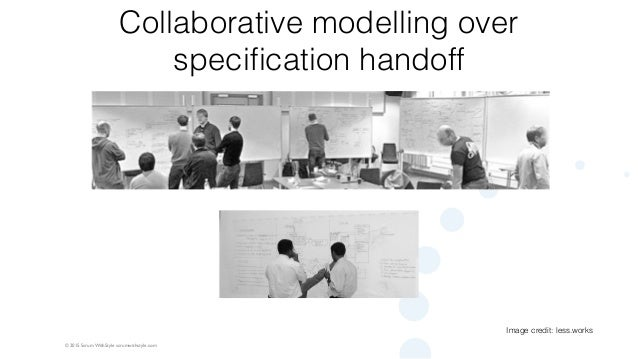 © 2015 Scrum WithStyle scrumwithstyle.com Collaborative modelling over specification handoff Image credit: less.works
