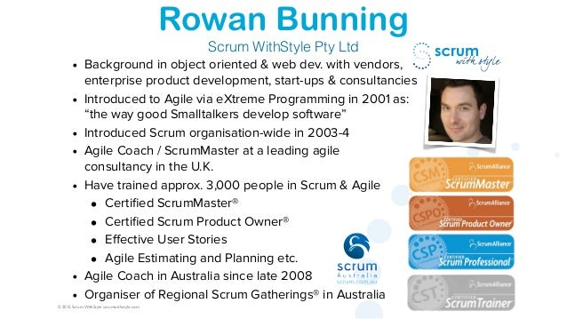 © 2015 Scrum WithStyle scrumwithstyle.com Rowan Bunning Scrum WithStyle Pty Ltd • Background in object oriented & web dev....