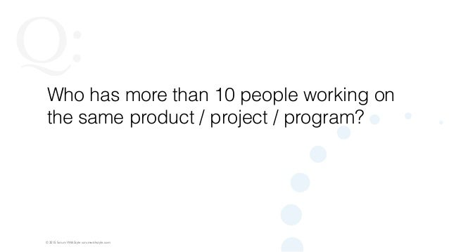 © 2015 Scrum WithStyle scrumwithstyle.com Q: Who has more than 10 people working on the same product / project / program?