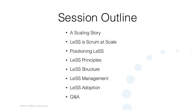 © 2015 Scrum WithStyle scrumwithstyle.com Session Outline • A Scaling Story • LeSS is Scrum at Scale • Positioning LeSS • ...