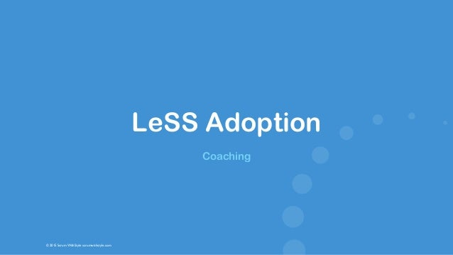 © 2015 Scrum WithStyle scrumwithstyle.com LeSS Adoption Coaching