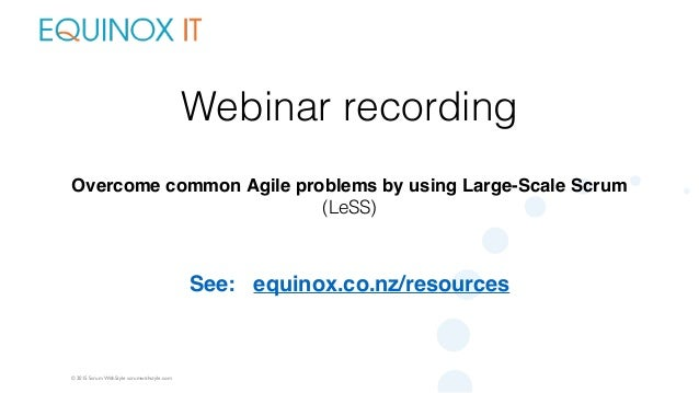 © 2015 Scrum WithStyle scrumwithstyle.com Webinar recording Overcome common Agile problems by using Large-Scale Scrum (LeS...