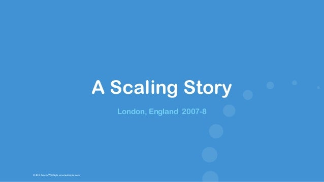 © 2015 Scrum WithStyle scrumwithstyle.com A Scaling Story London, England 2007-8