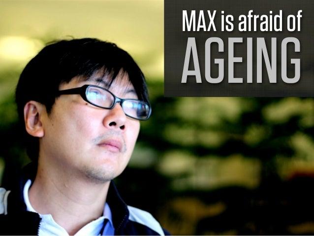 MAX is afraid ofAGEING