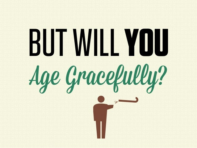 BUT WILL YOUAge Gracefully?