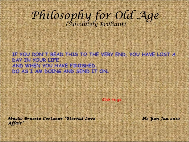 Philosophy for Old Age (Absolutely Brilliant) IF YOU DON'T READ THIS TO THE VERY END, YOU HAVE LOST A DAY IN YOUR LIFE. AN...