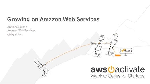 Growing on Amazon Web Services Abhishek Sinha Amazon Web Services @abysinha
