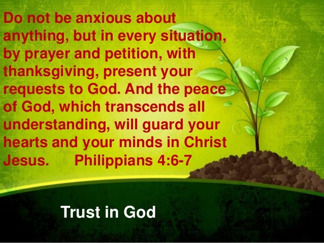 Do not be anxious about anything, but in every situation, by prayer and petition, with thanksgiving, present your requests...