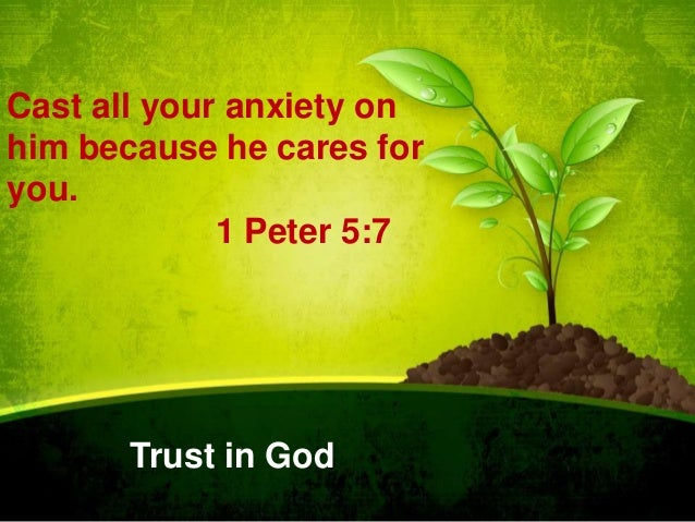 Cast all your anxiety on him because he cares for you. 1 Peter 5:7  Trust in God