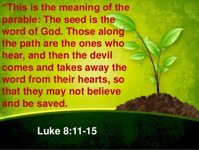 """""""This is the meaning of the parable: The seed is the word of God. Those along the path are the ones who hear, and then the..."""