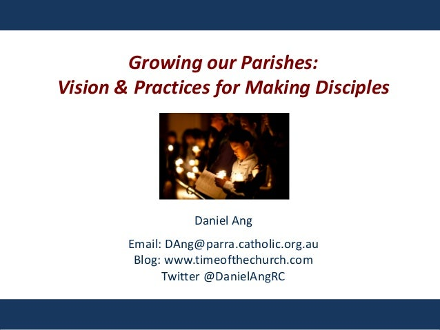 Growing our Parishes: Vision & Practices for Making Disciples Daniel Ang Email: DAng@parra.catholic.org.au Blog: www.timeo...