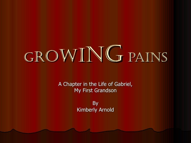 GROWI        NG PAINS  A Chapter in the Life of Gabriel,        My First Grandson                By          Kimberly Arnold