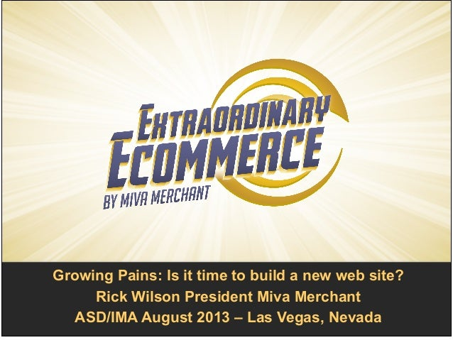 Growing Pains: Is it time to build a new web site?! Rick Wilson President Miva Merchant! ASD/IMA August 2013 – Las Vegas, ...