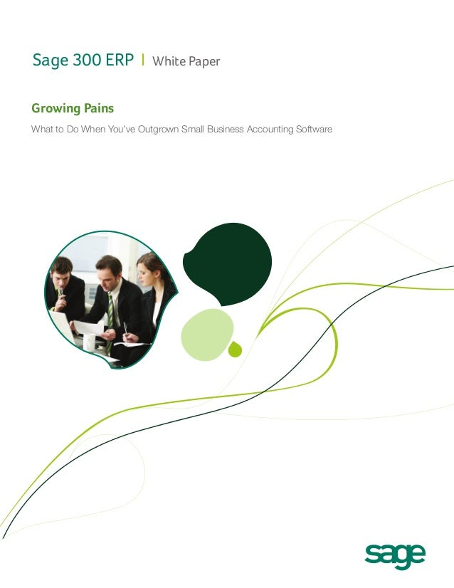 Sage 300 ERP I  White Paper  Growing Pains What to Do When You've Outgrown Small Business Accounting Software