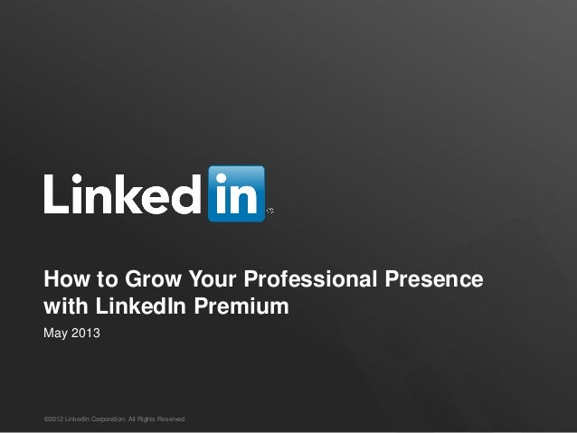 How to Grow Your Professional Presencewith LinkedIn PremiumMay 2013©2012 LinkedIn Corporation. All Rights Reserved.